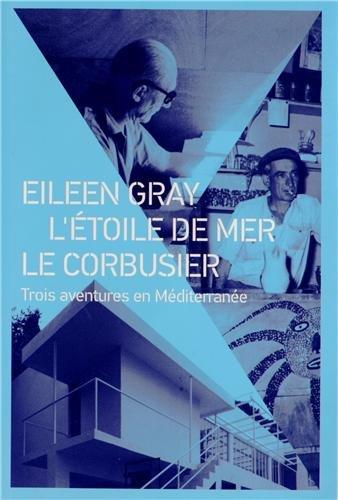 Eileen Gray - Etoile de mer - Le Corbusier. Trois aventures en - Le Gray Corbusier Eileen