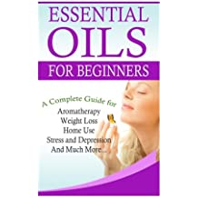 Essential Oils for Beginners: A Full Guide for Essential Oils and Weight Loss, Stress and Depression, Aromatherapy, Home Use and Much More (The Complete Essential Oils Guide Book) (Volume 1)