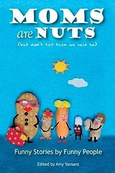 Moms are Nuts by [Vansant, Amy, Aarons, Wendi, Bayne, Eliza, Brody, Dylan, Philpott, Mary Laura, Crespo, Sean, Soro, Suzy, Fallon, Gloria, Hartsell, Carol, Heugel, Abby]