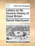 Letters on Mr Hume's History of Great Britain, Daniel MacQueen, 1140711792