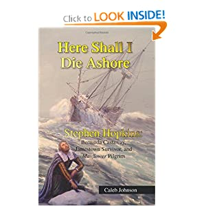 Here Shall I Die Ashore: STEPHEN HOPKINS: Bermuda Castaway, Jamestown Survivor, and Mayflower Pilgrim. Caleb Johnson