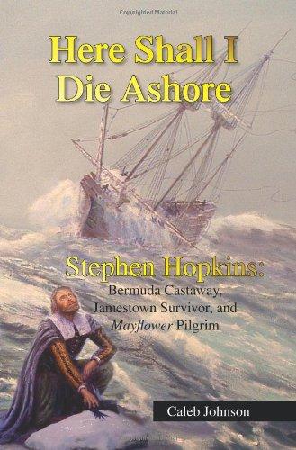 Here Shall I Die Ashore: STEPHEN HOPKINS: Bermuda Castaway, Jamestown Survivor, and Mayflower Pilgrim.