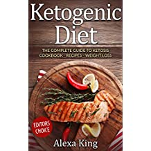 Ketogenic Diet: The Complete Guide To Ketosis – Ketogenic Diet Cookbook – Ketogenic Diet For Weight Loss - Ketogenic Diet Recipes