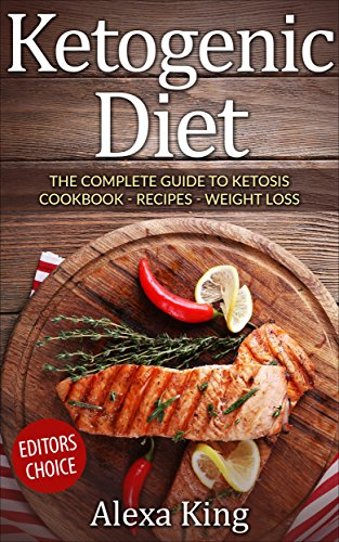 Ketogenic Diet: The Complete Guide To Ketosis – Ketogenic Diet Cookbook – Ketogenic Diet For Weight Loss  - Ketogenic Diet Recipes by Alexa King