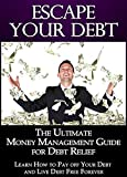 Escape Your Debt: The Ultimate Money Management Guide for Debt Relief, Learn How to Pay off Your Debt and Live Debt Free Forever (Money Management, Debt Book 1)