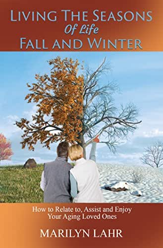 Living the Seasons of Life Fall and Winter: How to Relate to, Assist and Enjoy Your Aging Loved Ones