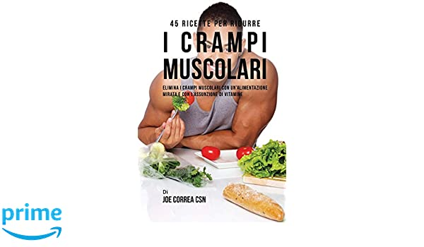 45 Ricette per ridurre i crampi muscolari: Elimina i crampi muscolari con unalimentazione mirata e con lassunzione di vitamine (Italian Edition): Joe ...
