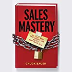 Sales Mastery: The Sales Book Your Competition Doesn't Want You to Read | Chuck Bauer