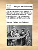 The Whole Duty of Man According to the Law of Nature by That Famous Civilian Samuel Puffendorf, Now Made English the Third Edition, with Additio, Samuel Freiherr Von Pufendorf, 1170386911
