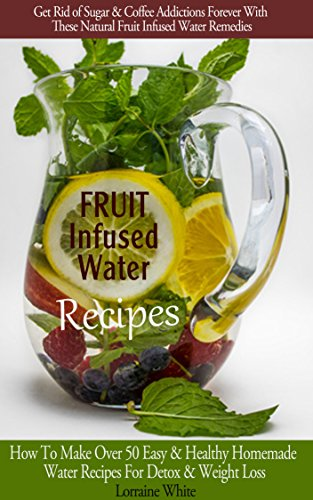 Fruit Infused Water : How To Make Over 50 Easy & Healthy Homemade Vitamin Water Recipes For Detox, Weight Loss & Health Benefits Book: Amazing Recipes To Refresh, Recharge, Nourish & Detox Your Body