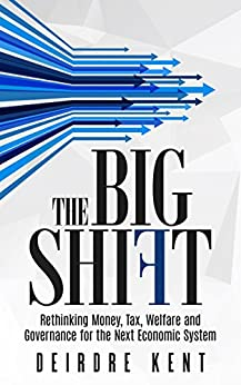 The Big Shift: Rethinking Money, Tax, Welfare and Governance for the Next Economic System. by [Kent, Deirdre]
