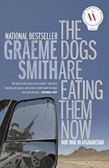 The Dogs Are Eating Them Now: Our War in Afghanistan by [Smith, Graeme]