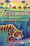 img - for Tigerland and Other Unintended Destinations Hardcover - September 9, 2005 book / textbook / text book