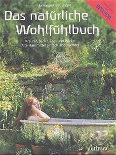 Das natürliche Wohlfühlbuch: Kräuter, Bäder, Tees und Wickel, Alte Hausmittel einfach angewendet (Aethera)