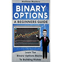 Binary Options: A Beginner's Guide To Binary Options - Learn The Binary Options Basics To Building Riches (Binary Options, Trading Book 1)