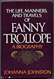The Life, Manners, and Travels of Fanny Trollope, Johanna Johnston, 0801525578