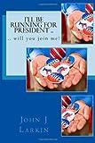 I'll Be Running for President . . Will You Join Me?, John Larkin, 0615686273
