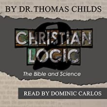 Christian Logic 2: The Bible and Science Audiobook by Dr. Thomas Childs Narrated by Dominic Carlos