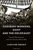 "Ludivine Broch, ""Ordinary Workers, Vichy and the Holocaust: French Railwaymen and the Second World War"" (Cambridge UP, 2016)"