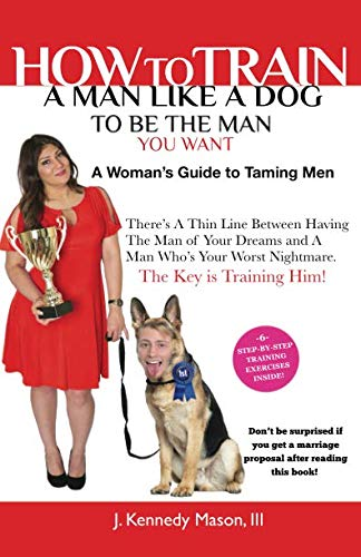 How to Train A Man Like A Dog To Be The Man You Want: A Woman's Guide to Taming Men (The Alpha Females Guide To Men & Marriage)