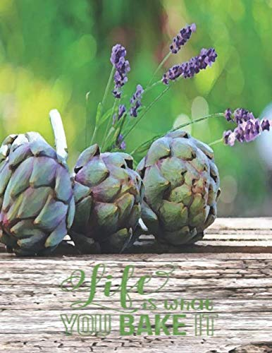 LIFE IS WHAT YOU BAKE IT: Rustic Wood Artichoke & Lavender Shabby Chic Hygge Cookbook Blank XXL (8.5 x 11) Recipe Journal & Organizer to write in (Recipe keeper) ()