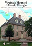 Virginia's Haunted Historic Triangle: Williamsburg, Yorktown, Jamestown, and Other Haunted Locations