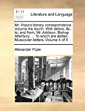 Mr Pope's Literary Correspondence Volume the Fourth with Letters, and C to, and from, Mr Addison Bishop Atterbury to Which Are Added, Muscovi, Alexander Pope, 1170179045