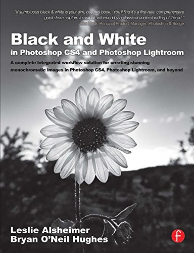 Black and White in Photoshop CS4 and Photoshop Lightroom: A complete integrated workflow solution for creating stunning monochromatic images in Photoshop CS4, Photoshop Lightroom, and beyond