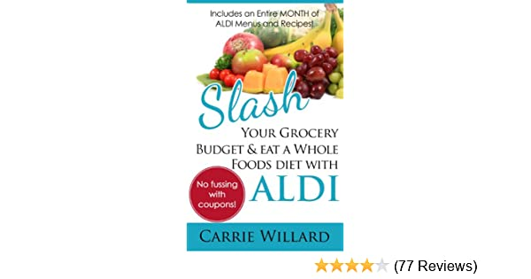 Slash your grocery budget and eat a whole foods diet with aldi slash your grocery budget and eat a whole foods diet with aldi kindle edition by carrie willard cookbooks food wine kindle ebooks amazon fandeluxe Gallery