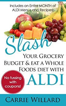 Slash Your Grocery Budget and Eat a Whole Foods Diet with ALDI by [Willard, Carrie]
