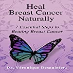 Heal Breast Cancer Naturally: 7 Essential Steps to Beating Breast Cancer | Veronique Desaulniers