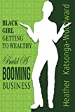 Black Girl - Getting to Wealthy: Build a Booming Business, Heather Katsonga-Woodward, 1482581698