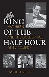 King of the Half Hour: Nat Hiken and the Golden Age of TV Comedy (Television and Popular Culture)