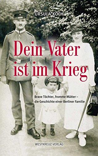 Dein Vater ist im Krieg: Brave Töchter, fromme Mütter - die Geschichte einer Berliner Familie