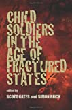 Child Soldiers in the Age of Fractured States 9780822960294