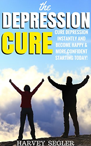 Depression: The Depression Cure: Cure Depression Instantly and Become Happy & More Confident Startin (Depression Cure - Anxiety - Stress - Natural and No Drugs Depression Cure)