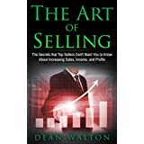 Sales: The Art of Selling: The Secrets that Top Sellers Don't Want You to Know About Increasing Sales, Income, and Profits (Sales, Income, Profits, Selling, Negotiating, Business, Salesmanship)