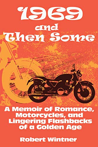 1969 and Then Some: A Memoir of Romance Motorcycles and Lingering Flashbacks of a Golden Age