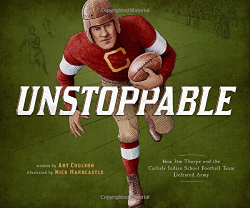 Unstoppable: How Jim Thorpe and the Carlisle Indian School Football Team Defeated Army (Encounter: Narrative Nonfiction Picture (Indian Football Teams)