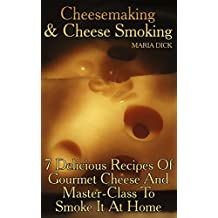 Cheesemaking&Cheese Smoking: 7 Delicious Recipes Of Gourmet Cheese And Master-Class To Smoke It At Home