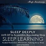 Sleep Deeply: Drift off to Restorative, Rejuvenating Sleep: Sleep Learning, Guided Meditation, Affirmations, Relaxing Deep Sleep |  Jupiter Productions