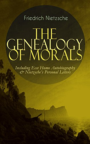 - THE GENEALOGY OF MORALS - Including Ecce Homo Autobiography & Nietzsche's Personal Letters