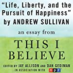 Life, Liberty, and the Pursuit of Happiness: A 'This I Believe' Essay | Andrew Sullivan
