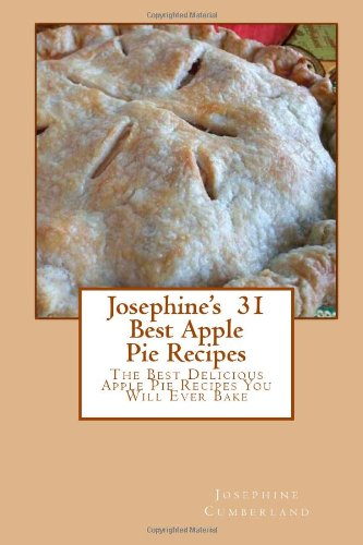 Josephine's  31 Best Apple Pie Recipes: The Best Delicious Apple Pie Recipes You Will Ever Bake