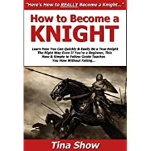 How to Become a Knight: Learn How You Can Quickly & Easily Be a True Knight The Right Way Even If You're a Beginner, This New & Simple to Follow Guide Teaches You How Without Failing