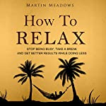 How to Relax: Stop Being Busy, Take a Break, and Get Better Results While Doing Less | Martin Meadows