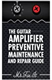 The Guitar Amplifier Preventive Maintenence and Repair Guide: A Non Technical Visual Guide For Identifying Bad Parts and Making Repairs to Your Amplifier