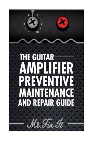 The Guitar Amplifier Preventive Maintenence and Repair Guide: A Non Technical Visual Guide For Identifying Bad Parts and Making Repairs to Your Amplifier (Engineering The Guitar)