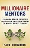 Millionaire Mentors - Lessons on Wealth, Prosperity and Financial Intelligence from the Worlds Richest Teachers, Paul William Browning, 0956989268