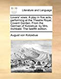 Lovers' Vows a Play in Five Acts, Performing at the Theatre Royal, Covent Garden from the German of Kotzebue, August von Kotzebue, 1170717586